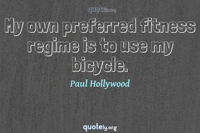 Photo Quote of My own preferred fitness regime is to use my bicycle.