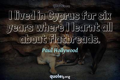 Photo Quote of I lived in Cyprus for six years where I learnt all about flatbreads.