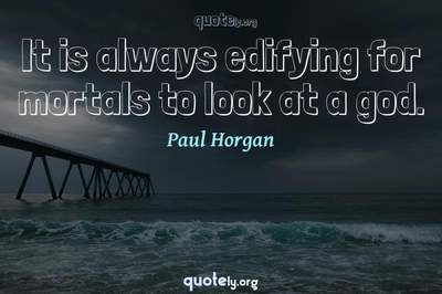 Photo Quote of It is always edifying for mortals to look at a god.