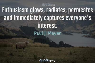 Photo Quote of Enthusiasm glows, radiates, permeates and immediately captures everyone's interest.