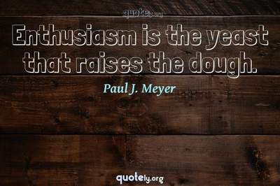 Photo Quote of Enthusiasm is the yeast that raises the dough.
