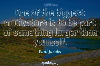 Photo Quote of One of the biggest motivators is to be part of something larger than yourself.