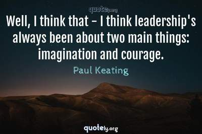Photo Quote of Well, I think that - I think leadership's always been about two main things: imagination and courage.