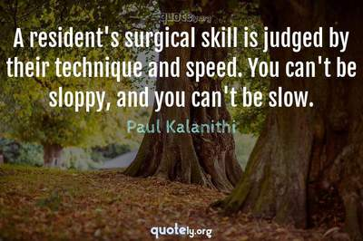 Photo Quote of A resident's surgical skill is judged by their technique and speed. You can't be sloppy, and you can't be slow.