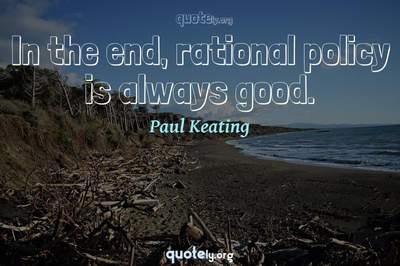 Photo Quote of In the end, rational policy is always good.