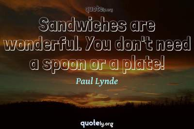Photo Quote of Sandwiches are wonderful. You don't need a spoon or a plate!