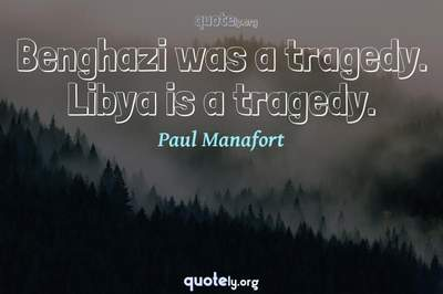 Photo Quote of Benghazi was a tragedy. Libya is a tragedy.