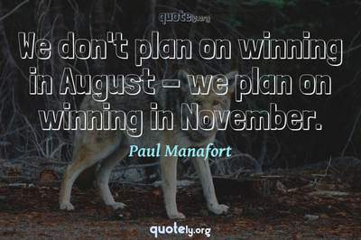 Photo Quote of We don't plan on winning in August - we plan on winning in November.