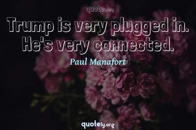 Photo Quote of Trump is very plugged in. He's very connected.
