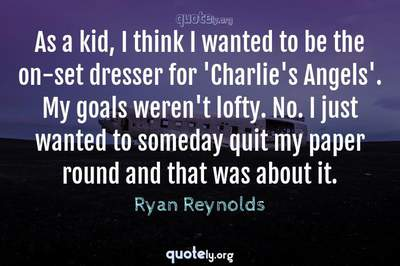 Photo Quote of As a kid, I think I wanted to be the on-set dresser for 'Charlie's Angels'. My goals weren't lofty. No. I just wanted to someday quit my paper round and that was about it.