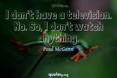 Photo Quote of I don't have a television. No. So, I don't watch anything.