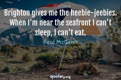 Photo Quote of Brighton gives me the heebie-jeebies. When I'm near the seafront I can't sleep, I can't eat.