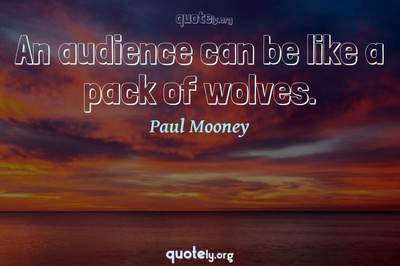 Photo Quote of An audience can be like a pack of wolves.