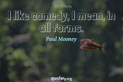 Photo Quote of I like comedy, I mean, in all forms.