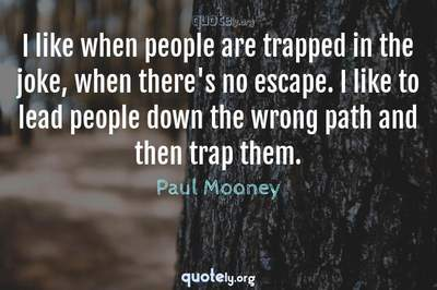 Photo Quote of I like when people are trapped in the joke, when there's no escape. I like to lead people down the wrong path and then trap them.