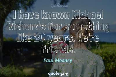 Photo Quote of I have known Michael Richards for something like 20 years. We're friends.