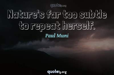 Photo Quote of Nature's far too subtle to repeat herself.