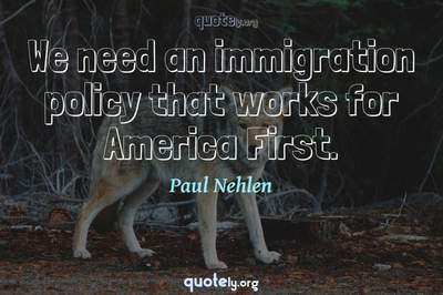 Photo Quote of We need an immigration policy that works for America First.