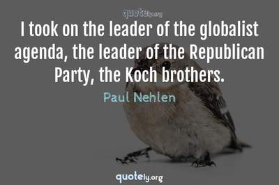 Photo Quote of I took on the leader of the globalist agenda, the leader of the Republican Party, the Koch brothers.