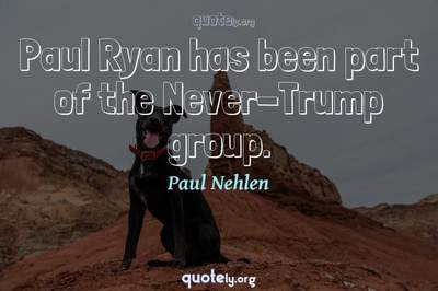 Photo Quote of Paul Ryan has been part of the Never-Trump group.