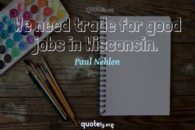 Photo Quote of We need trade for good jobs in Wisconsin.