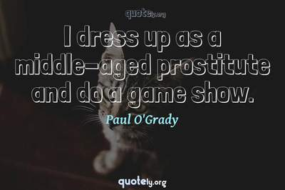 Photo Quote of I dress up as a middle-aged prostitute and do a game show.