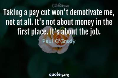 Photo Quote of Taking a pay cut won't demotivate me, not at all. It's not about money in the first place. It's about the job.