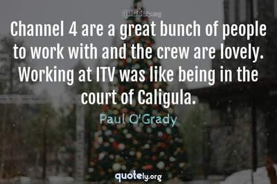 Photo Quote of Channel 4 are a great bunch of people to work with and the crew are lovely. Working at ITV was like being in the court of Caligula.