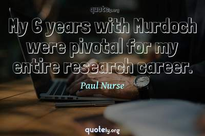 Photo Quote of My 6 years with Murdoch were pivotal for my entire research career.