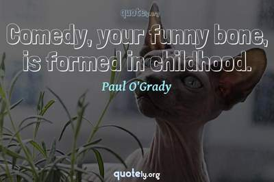 Photo Quote of Comedy, your funny bone, is formed in childhood.