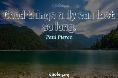 Photo Quote of Good things only can last so long.