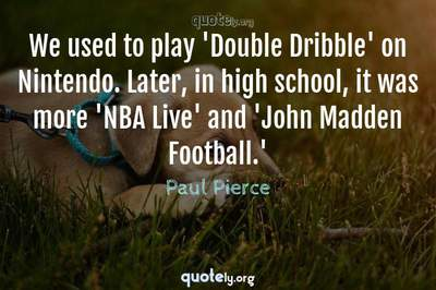 Photo Quote of We used to play 'Double Dribble' on Nintendo. Later, in high school, it was more 'NBA Live' and 'John Madden Football.'