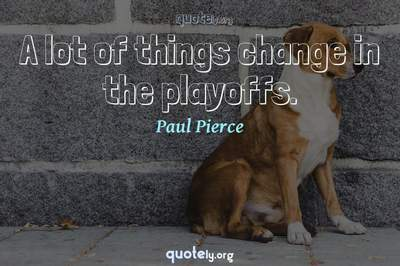 Photo Quote of A lot of things change in the playoffs.