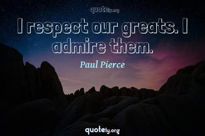 Photo Quote of I respect our greats. I admire them.