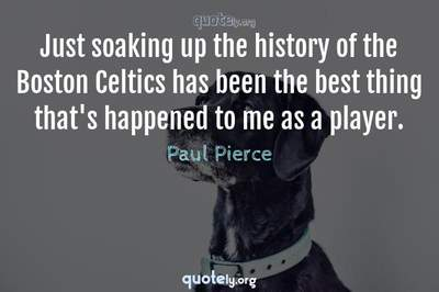 Photo Quote of Just soaking up the history of the Boston Celtics has been the best thing that's happened to me as a player.