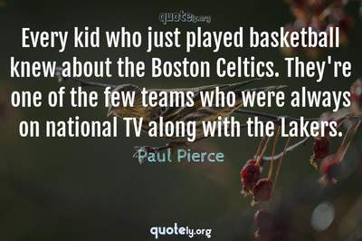 Photo Quote of Every kid who just played basketball knew about the Boston Celtics. They're one of the few teams who were always on national TV along with the Lakers.