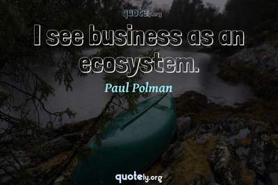 Photo Quote of I see business as an ecosystem.