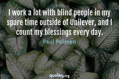 Photo Quote of I work a lot with blind people in my spare time outside of Unilever, and I count my blessings every day.