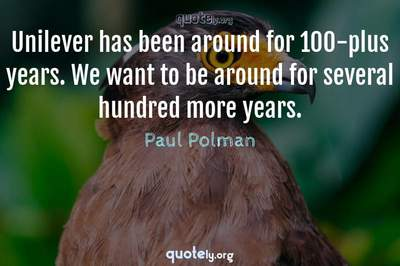 Photo Quote of Unilever has been around for 100-plus years. We want to be around for several hundred more years.