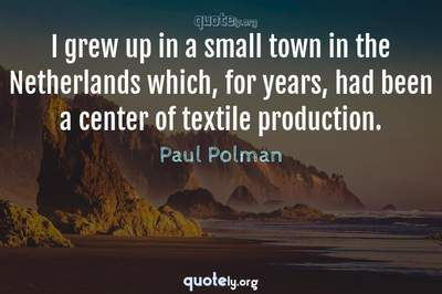 Photo Quote of I grew up in a small town in the Netherlands which, for years, had been a center of textile production.
