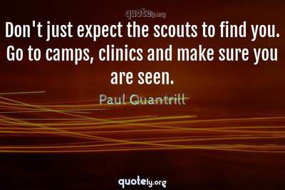Photo Quote of Don't just expect the scouts to find you. Go to camps, clinics and make sure you are seen.