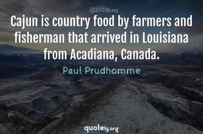 Photo Quote of Cajun is country food by farmers and fisherman that arrived in Louisiana from Acadiana, Canada.
