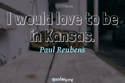 Photo Quote of I would love to be in Kansas.