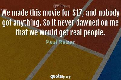 Photo Quote of We made this movie for $17, and nobody got anything. So it never dawned on me that we would get real people.
