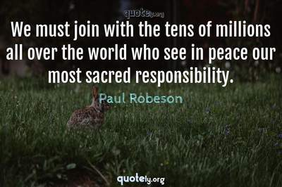 Photo Quote of We must join with the tens of millions all over the world who see in peace our most sacred responsibility.