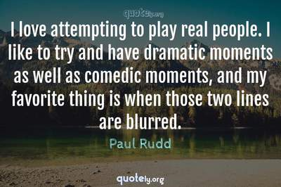 Photo Quote of I love attempting to play real people. I like to try and have dramatic moments as well as comedic moments, and my favorite thing is when those two lines are blurred.