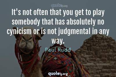 Photo Quote of It's not often that you get to play somebody that has absolutely no cynicism or is not judgmental in any way.
