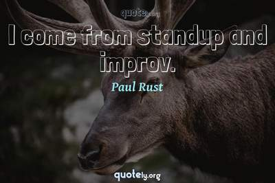 Photo Quote of I come from standup and improv.