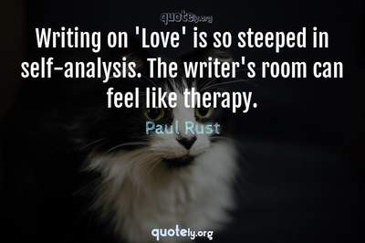 Photo Quote of Writing on 'Love' is so steeped in self-analysis. The writer's room can feel like therapy.