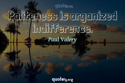 Photo Quote of Politeness is organized indifference.